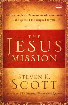 The Jesus Mission: Christ Completed 27 Missions While on Earth; Take Up the Four He Assigned to You  -     By: Steven K. Scott