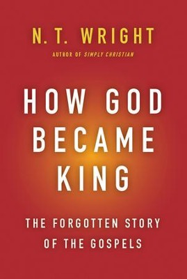 How God Became King: The Forgotten Story of the Gospels  -     By: N.T. Wright