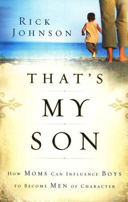 That's My Son: How Moms Can Influence Boys to Become Men of Character  -     By: Rick Johnson