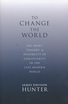To Change the World: The Irony, Tragedy, and  Possibility of Christianity in the Late Modern World  -     By: James Davison Hunter