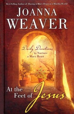At the Feet of Jesus: Daily Devotions to Nurture a Mary Heart  -     By: Joanna Weaver