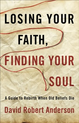 Losing Your Faith, Finding Your Soul: The Passage to New Life When Old Beliefs Die  -     By: David Anderson