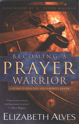 Becoming a Prayer Warrior: A Guide to Effective and  Powerful Prayer  -     By: Elizabeth Alves