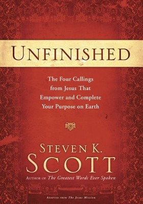 Unfinished: The Four Callings from Jesus That Empower and Complete Your Purpose on Earth  -     By: Steven K. Scott