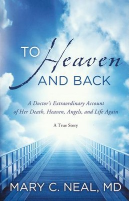 To Heaven and Back: A Doctor's Extraordinary Account of Her Death, Heaven, Angels, and Life Again  -     By: Mary C. Neal