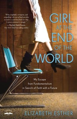 Girl at the End of the World: My Escape from Fundamentalism in Search of Faith with a Future  -     By: Elizabeth Esther