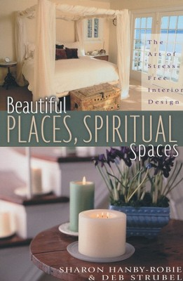 Beautiful Places and Spiritual Spaces: The Art of Stress-Free Interior Design  -     By: Sharon Hanby-Robie, Deb Strobel