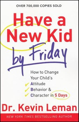 Have a New Kid by Friday: How to Change Your Child's Attitude, Behavior & Character in 5 Days  -     By: Dr. Kevin Leman