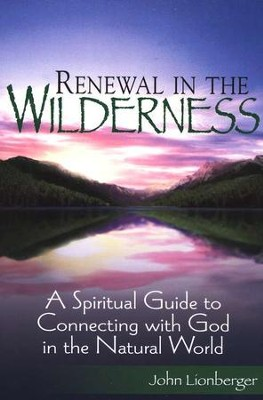 Renewal in the Wilderness: A Spiritual Guide to Connecting with God in the Natural World  -     By: John Lionberger