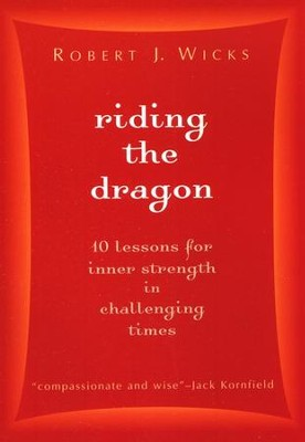 Riding the Dragon: 10 Lessons for Inner Strength in Challenging Times  -     By: Robert J. Wicks