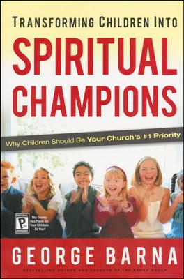 Transforming Children Into Spiritual Champions: Why Children Should Be Your Church's #1 Priority  -     By: George Barna
