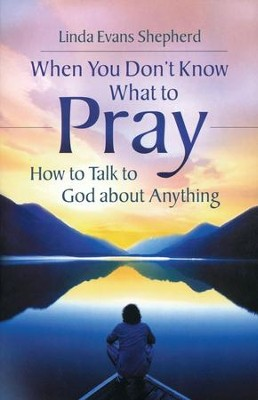 When You Don't Know What to Pray: How to Talk to God About Anything  -     By: Linda Evans Shepherd