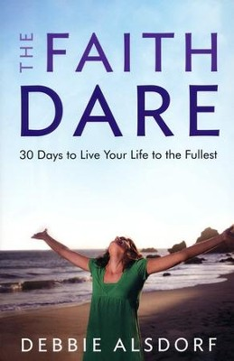 The Faith Dare: 30 Days to Live Your Life to the Fullest  -     By: Debbie Alsdorf