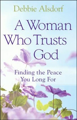 A Woman Who Trusts God: Finding the Peace You Long For  -     By: Debbie Alsdorf