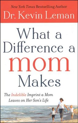 What a Difference a Mom Makes: The Indelible Imprint a Mom Leaves on Her Son's Life  -     By: Dr. Kevin Leman