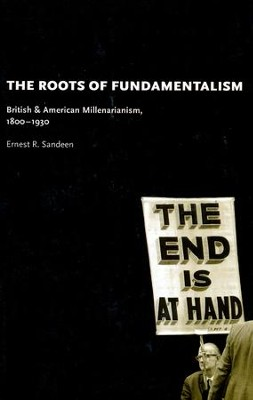 The Roots of Fundamentalism: British and American Millenarianism, 1800-1930  -     By: Ernest R. Sandeen