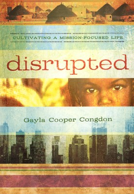 Disrupted: Cultivating a Mission Focused Life  -     By: Gayla Congdon