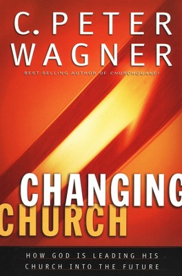 Changing Church: How God Is Leading His Church into the Future  -     By: C. Peter Wagner