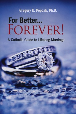 For Better...Forever!: A Catholic Guide to Lifelong Marriage  -     By: Gregory K. Popcak Ph.D.