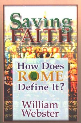 Saving Faith: How Does Rome Define It?  -     By: William Webster