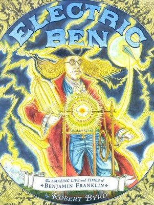 Electric Ben: The Amazing Life and Times of Benjamin Franklin  -     By: Robert Byrd