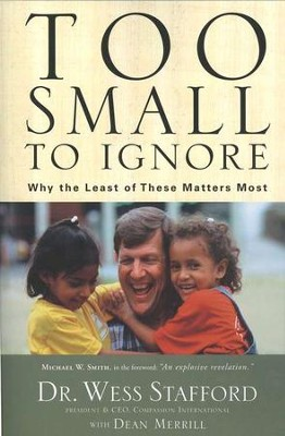Too Small to Ignore: Why the Least of These Matters Most   -     By: Dr. Wess Stafford