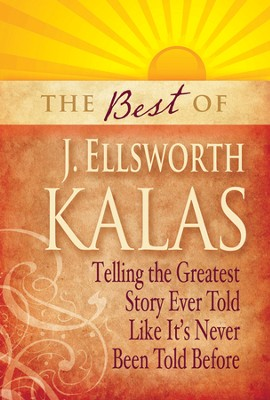 The Best of J. Ellsworth Kalas: Telling the Greatest Story Ever Told Like It's Never Been Told Before  -     By: J. Ellsworth Kalas