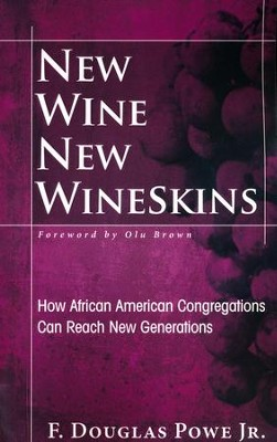 New Wine, New Wineskins: How African American Congregations Can Reach New Generations  -     By: R. Douglas Powe Jr.