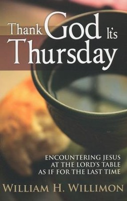 Thank God It's Thursday: Encountering Jesus at the Lord's Table As If for the Last Time  -     By: William H. Willimon