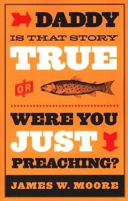Daddy, Is That Story True, or Were You Just Preaching?  -     By: James W. Moore