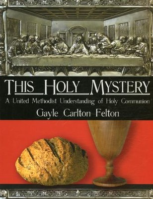 This Holy Mystery: A United Methodist Understanding of Holy Communion  -     By: Gayle Carlton Felton