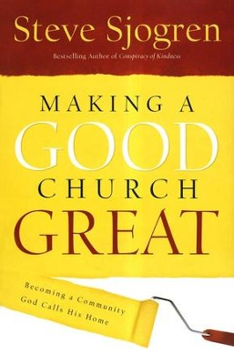 Making a Good Church Great: Becoming a Community God Calls Home  -     By: Steve Sjogren
