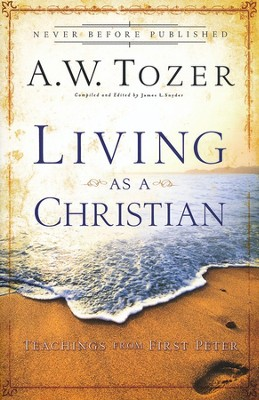 Living As a Christian: Teachings from First Peter   -     By: A.W. Tozer
