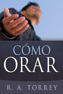 Cómo Orar  (How To Pray)  -     By: R.A. Torrey