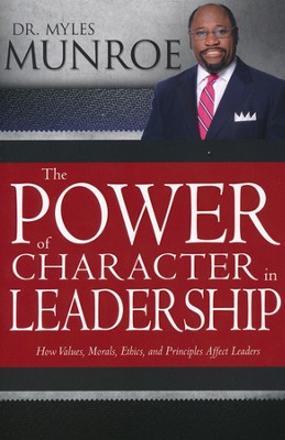 The Power of Character in Leadership: How Values, Ethics, and Principles Affect Leaders  -     By: Dr. Myles Munroe