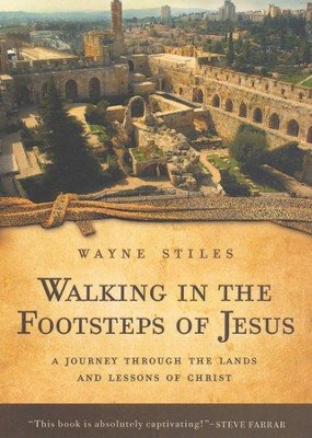 Walking in the Footsteps of Jesus: A Journey Through the Lands and Lessons of Christ  -     By: Wayne Stiles