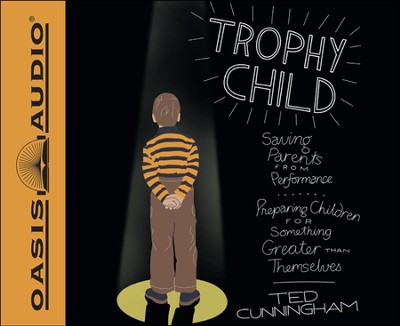 Trophy Child: Saving Parents from Performance, Preparing Children for Something Greater Than Themselves Unabridged Audiobook on CD  -     By: Ted Cunningham