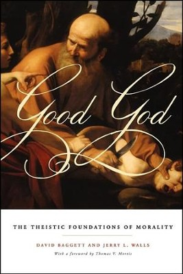 Good God: The Theistic Foundations of Morality   -     By: David Baggett, Jerry L. Walls