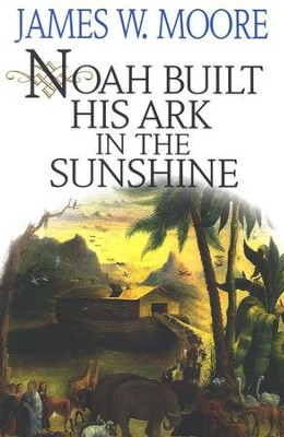 Noah Built His Ark in the Sunshine   -     By: James W. Moore