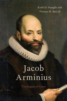Jacob Arminius: Theologian of Grace  -     By: Keith D. Stanglin, Thomas H. McCall