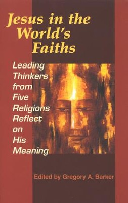 Jesus in the World's Faiths: Leading Thinkers from Five Religions Reflect on His Meaning  -     Edited By: Gregory A. Baker     By: Edited by Gregory A. Barker