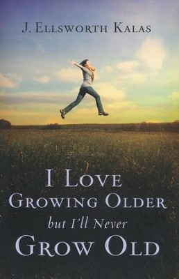 I Love Growing Older, But I'll Never Grow Old  -     By: J. Ellsworth Kalas