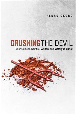 Crushing the Devil: Your Guide to Spiritual Warfare and Victory In Christ  -     By: Pedro Okoro