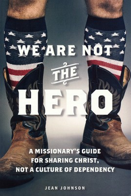 We Are Not the Hero: A Missionary's Guide to Sharing Christ, Not a Culture of Dependency  -     By: Jean Johnson