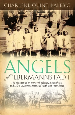 Angels of Ebermannstadt: The Journey of An Honored Soldier, a Daughter, and Life's Greatest Lessons of Faith and Friendship  -     By: Charlene Quint Kalebic