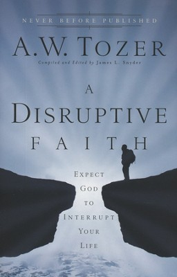 A Disruptive Faith: Expect God to Interrupt Your Life  -     By: A.W. Tozer, James L. Snyder