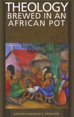 Theology Brewed in an African Pot  -     By: Agbonkhianmeghe E. Orobator
