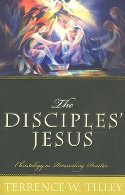 The Disciples' Jesus: Christology as Reconciling Practice  -     By: Terrence W. Tilley