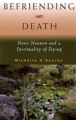 Befriending Death: Henri Nouwen and a Spirituality of Dying  -     By: Michelle O'Rourke