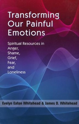 Transforming Our Painful Emotions: A Spiritual Understanding of Anger, Shame, Grief, Fear and Loneliness  -     By: James D. Whitehead, Evelyn Eaton Whitehead